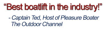 Best boatlift in the industry - Captain Ted, Host of Pleasure Boater - The Outdoor Channel